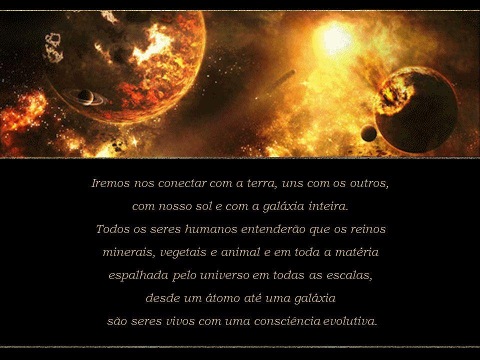 O ser humano viverá a primavera galáctica, o florescimento de uma nova realidade baseada na reintegração com o planeta e com todos os seres humanos. N