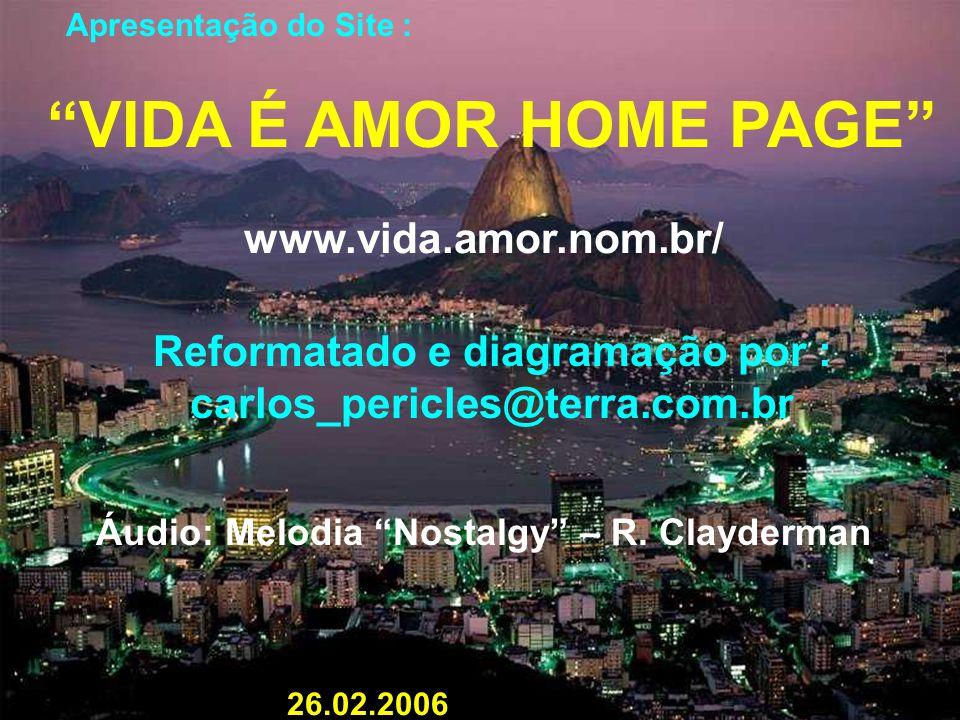 Apresentação do Site : VIDA É AMOR HOME PAGE www.vida.amor.nom.br/ Reformatado e diagramação por : carlos_pericles@terra.com.br Áudio: Melodia Nostalgy – R.
