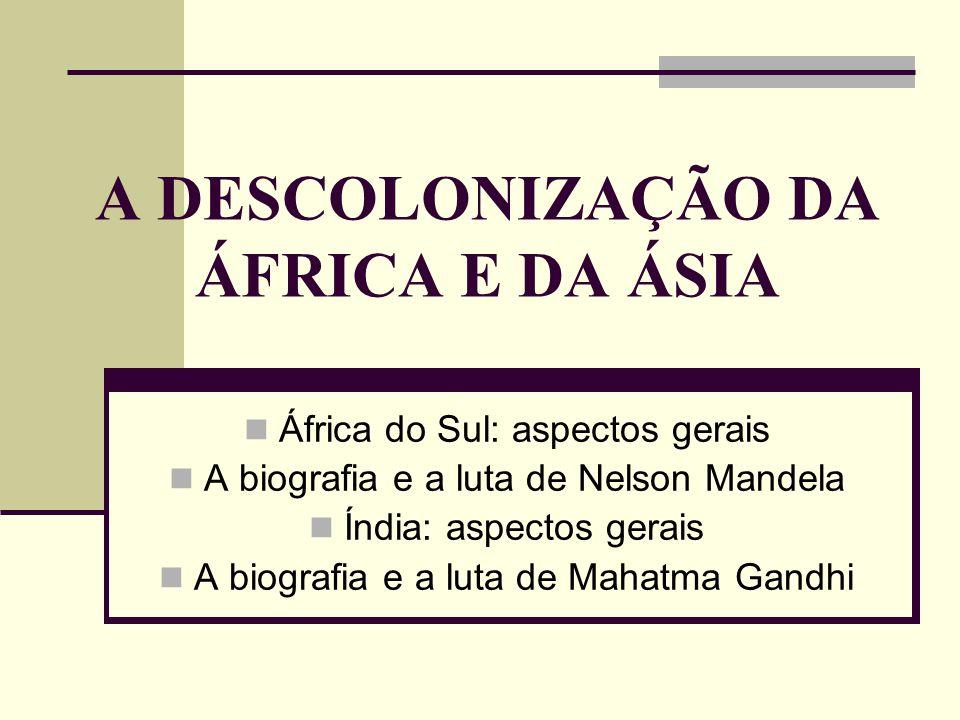 A DESCOLONIZAÇÃO DA ÁFRICA E DA ÁSIA África do Sul: aspectos gerais A biografia e a luta de Nelson Mandela Índia: aspectos gerais A biografia e a luta