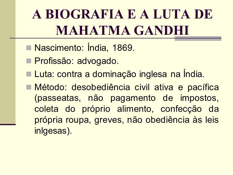 Nascimento: Índia, 1869. Profissão: advogado. Luta: contra a dominação inglesa na Índia. Método: desobediência civil ativa e pacífica (passeatas, não