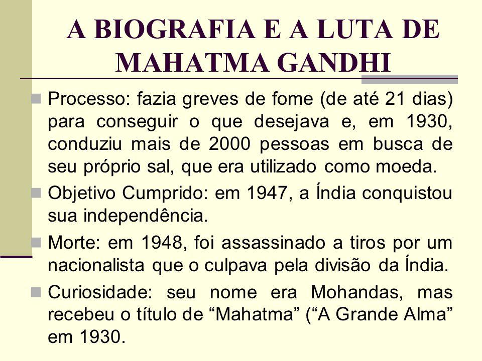 A BIOGRAFIA E A LUTA DE MAHATMA GANDHI Processo: fazia greves de fome (de até 21 dias) para conseguir o que desejava e, em 1930, conduziu mais de 2000