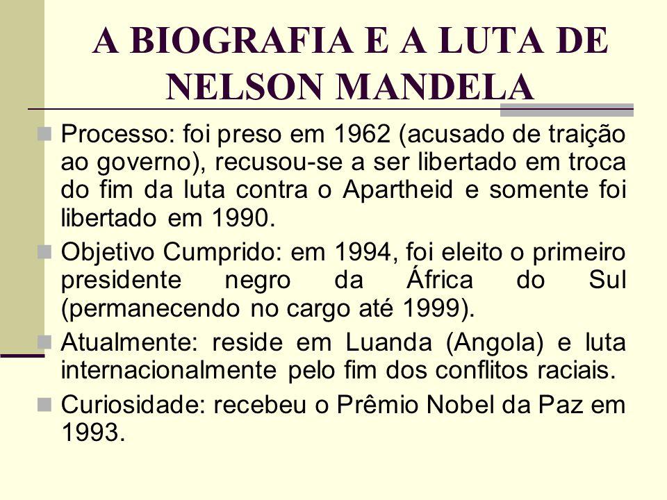 A BIOGRAFIA E A LUTA DE NELSON MANDELA Processo: foi preso em 1962 (acusado de traição ao governo), recusou-se a ser libertado em troca do fim da luta
