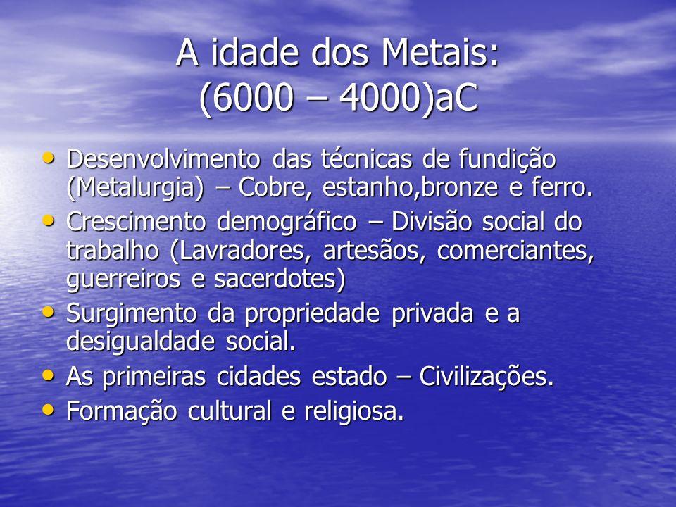 A idade dos Metais: (6000 – 4000)aC Desenvolvimento das técnicas de fundição (Metalurgia) – Cobre, estanho,bronze e ferro. Desenvolvimento das técnica