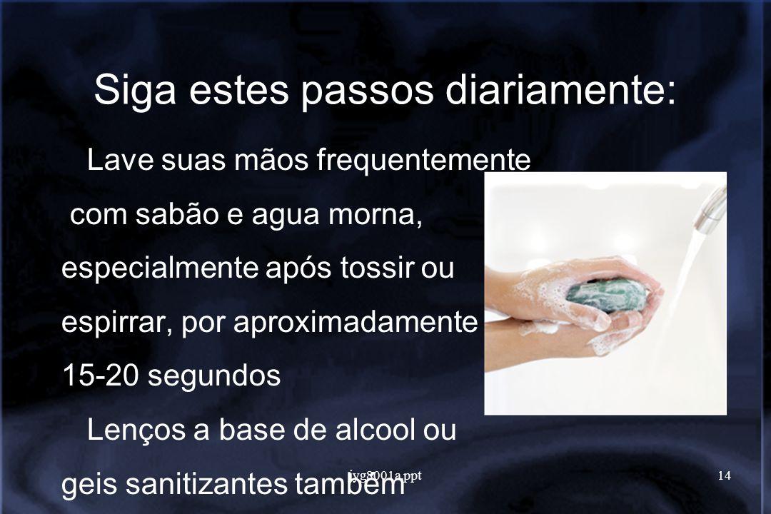 jyg8001a.ppt14 Siga estes passos diariamente: Lave suas mãos frequentemente com sabão e agua morna, especialmente após tossir ou espirrar, por aproximadamente 15-20 segundos Lenços a base de alcool ou geis sanitizantes também são efetivos