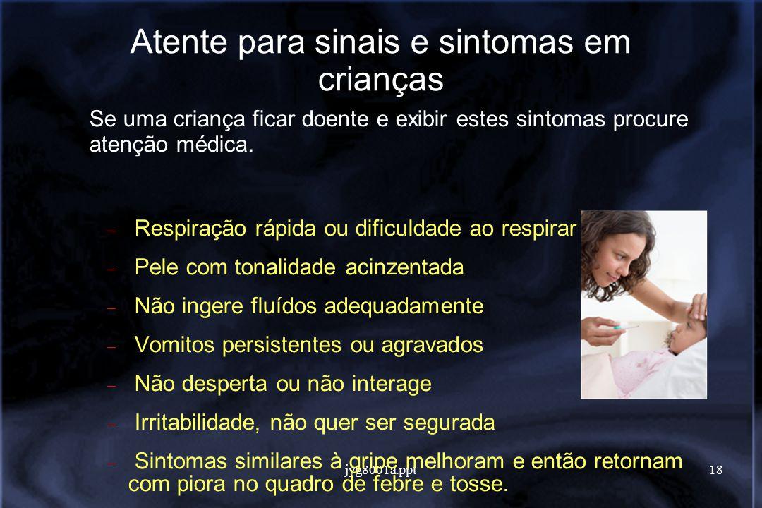 jyg8001a.ppt18 Atente para sinais e sintomas em crianças Se uma criança ficar doente e exibir estes sintomas procure atenção médica.