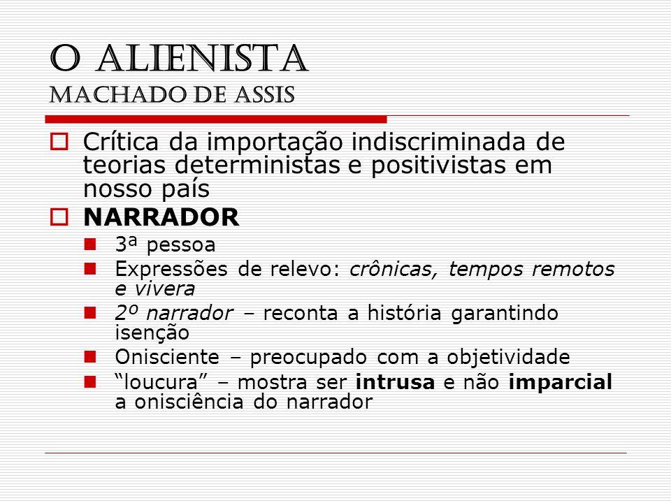 O ALIENISTA MACHADO DE ASSIS Crítica da importação indiscriminada de teorias deterministas e positivistas em nosso país NARRADOR 3ª pessoa Expressões