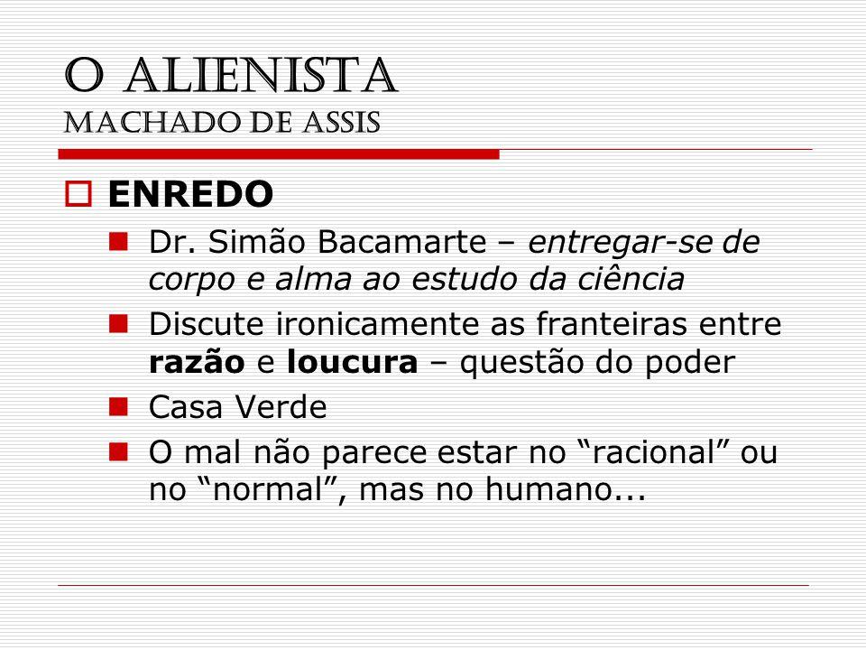 O ALIENISTA MACHADO DE ASSIS ENREDO Dr. Simão Bacamarte – entregar-se de corpo e alma ao estudo da ciência Discute ironicamente as franteiras entre ra