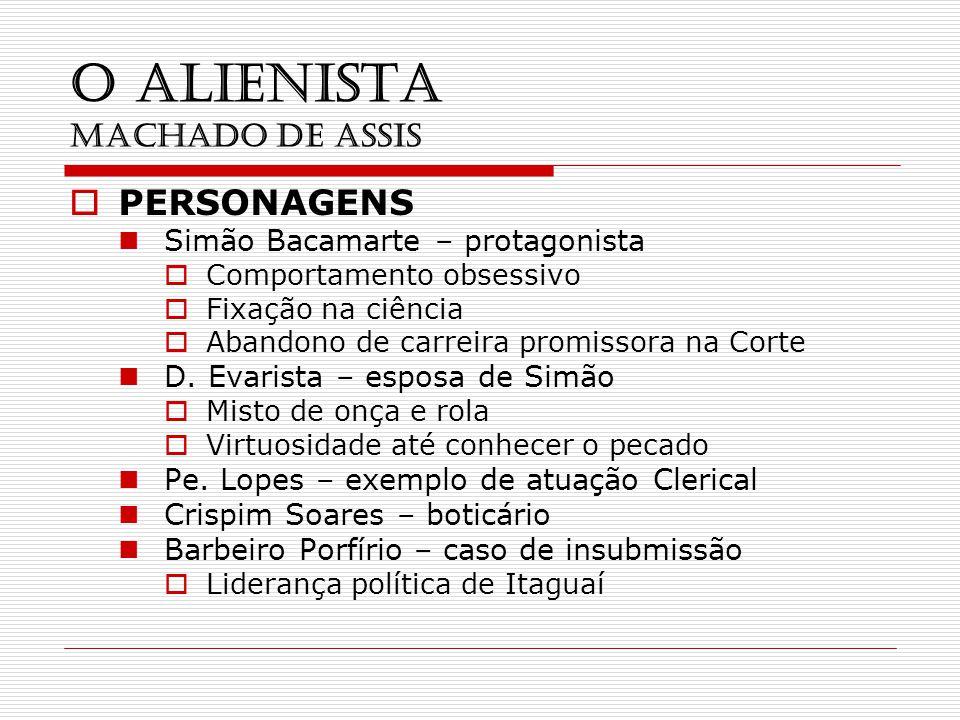 O ALIENISTA MACHADO DE ASSIS PERSONAGENS Simão Bacamarte – protagonista Comportamento obsessivo Fixação na ciência Abandono de carreira promissora na Corte D.