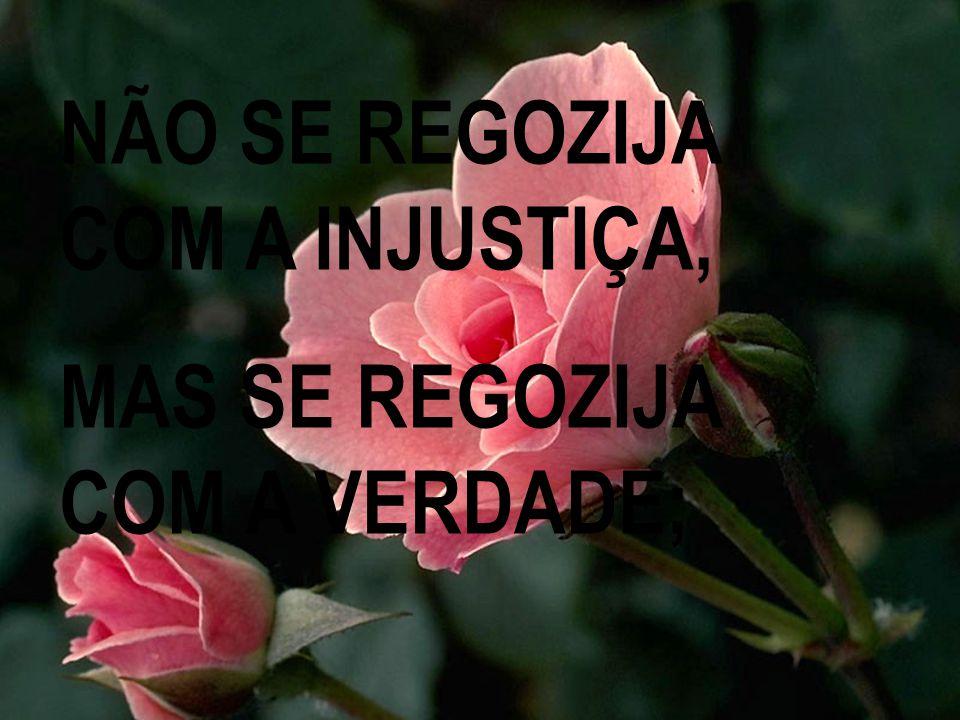 NÃO SE REGOZIJA COM A INJUSTIÇA, MAS SE REGOZIJA COM A VERDADE;