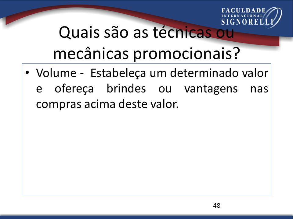 Quais são as técnicas ou mecânicas promocionais? Volume - Estabeleça um determinado valor e ofereça brindes ou vantagens nas compras acima deste valor