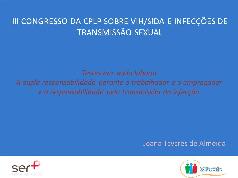 Testes em meio laboral A dupla responsabilidade perante o trabalhador e o empregador e a responsabilidade pela transmissão da infecção Joana Tavares de Almeida III CONGRESSO DA CPLP SOBRE VIH/SIDA E INFECÇÕES DE TRANSMISSÃO SEXUAL