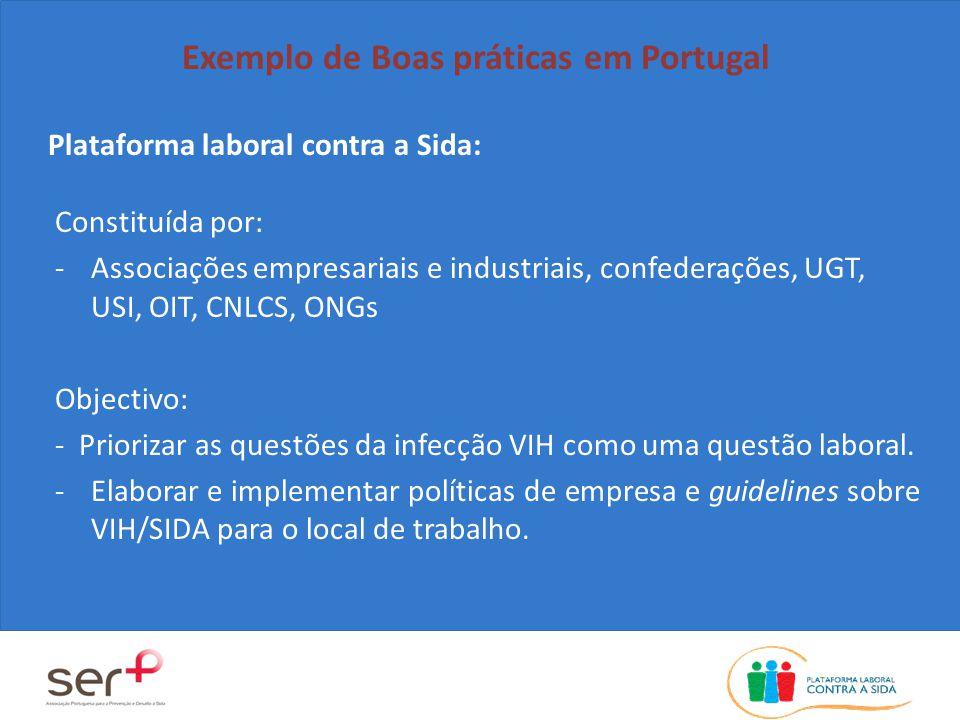 Plataforma laboral contra a Sida: Exemplo de Boas práticas em Portugal Constituída por: -Associações empresariais e industriais, confederações, UGT, USI, OIT, CNLCS, ONGs Objectivo: - Priorizar as questões da infecção VIH como uma questão laboral.