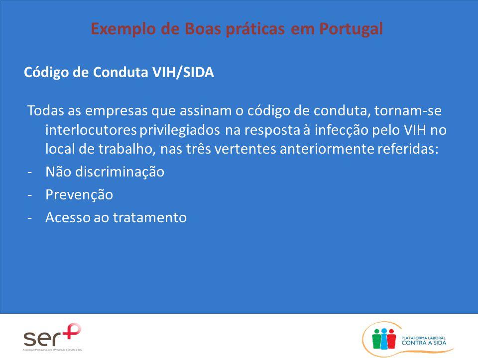 Código de Conduta VIH/SIDA Exemplo de Boas práticas em Portugal Todas as empresas que assinam o código de conduta, tornam-se interlocutores privilegiados na resposta à infecção pelo VIH no local de trabalho, nas três vertentes anteriormente referidas: -Não discriminação -Prevenção -Acesso ao tratamento