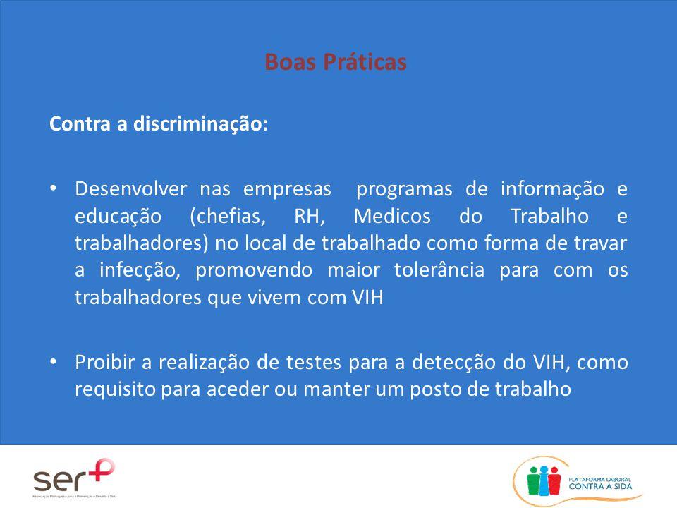 Boas Práticas Contra a discriminação: Desenvolver nas empresas programas de informação e educação (chefias, RH, Medicos do Trabalho e trabalhadores) no local de trabalhado como forma de travar a infecção, promovendo maior tolerância para com os trabalhadores que vivem com VIH Proibir a realização de testes para a detecção do VIH, como requisito para aceder ou manter um posto de trabalho