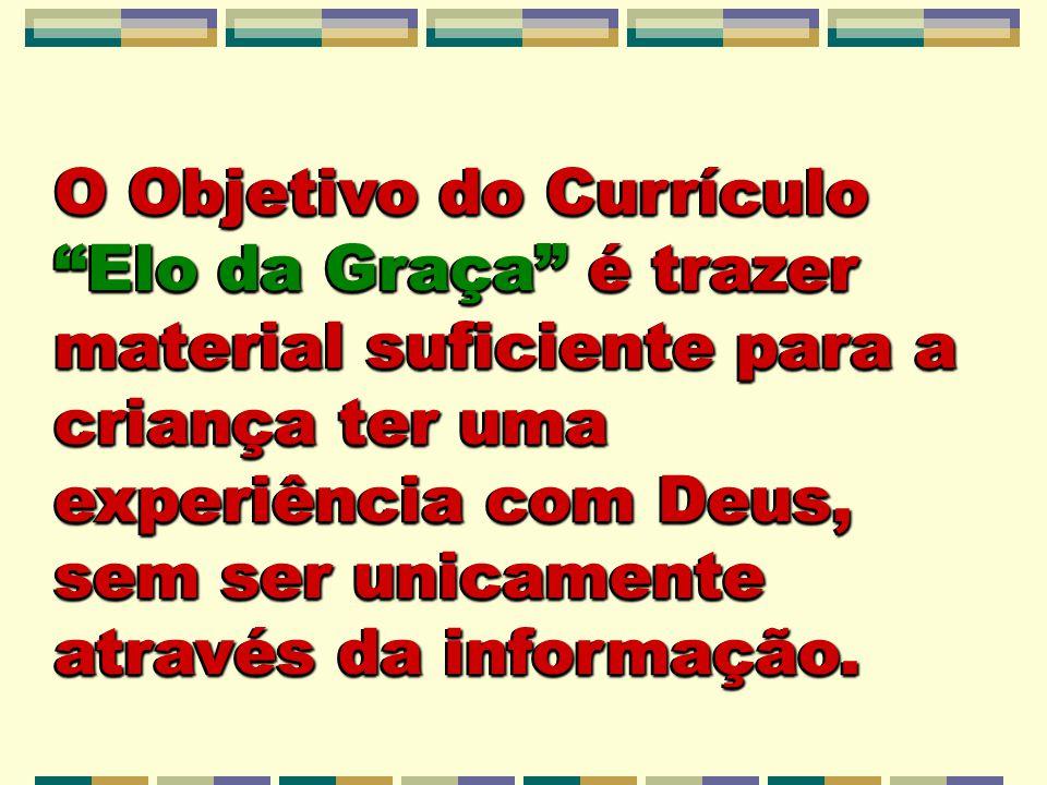 O Objetivo do Currículo Elo da Graça é trazer material suficiente para a criança ter uma experiência com Deus, sem ser unicamente através da informaçã