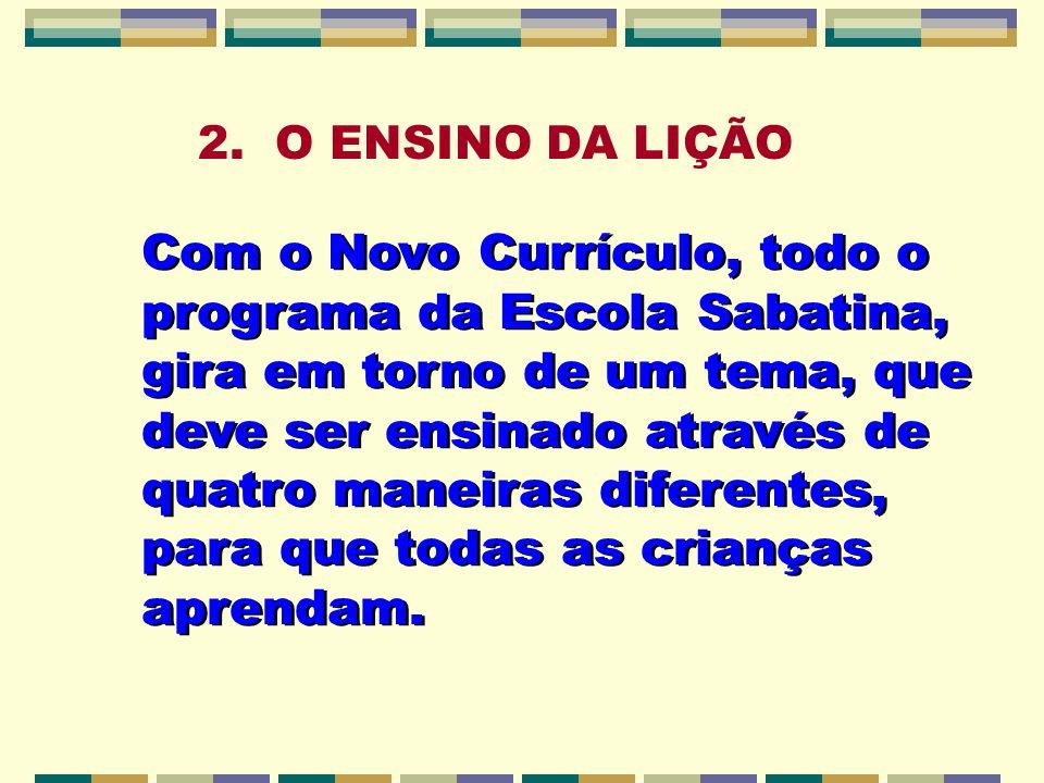 2. O ENSINO DA LIÇÃO Com o Novo Currículo, todo o programa da Escola Sabatina, gira em torno de um tema, que deve ser ensinado através de quatro manei
