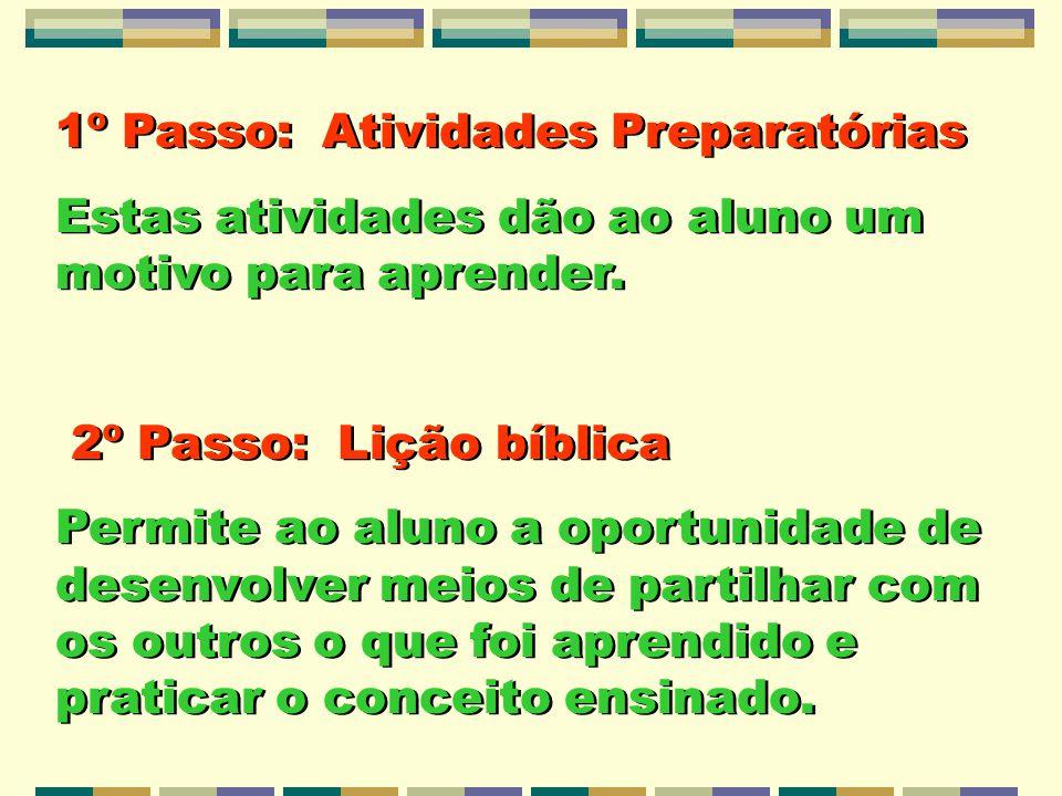1º Passo: Atividades Preparatórias Estas atividades dão ao aluno um motivo para aprender. 2º Passo: Lição bíblica Permite ao aluno a oportunidade de d