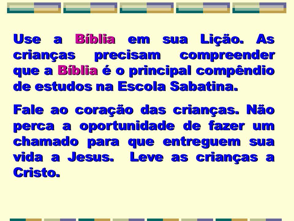 Use a Bíblia em sua Lição. As crianças precisam compreender que a Bíblia é o principal compêndio de estudos na Escola Sabatina. Fale ao coração das cr