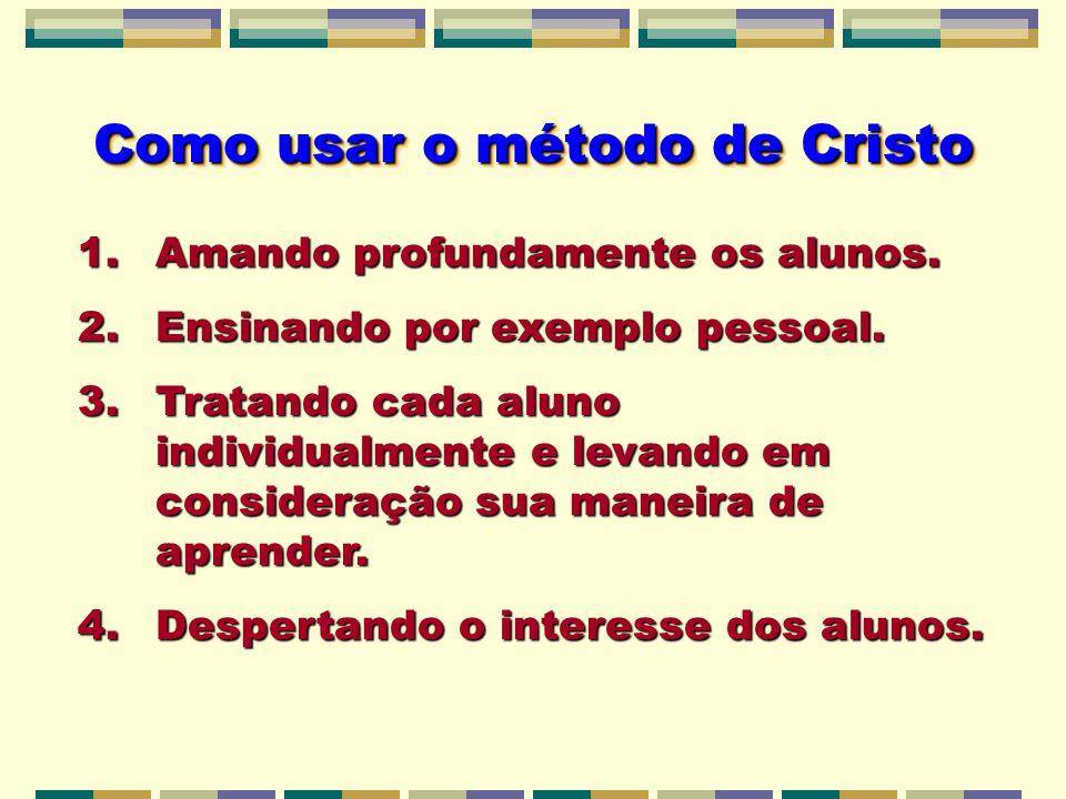 Como usar o método de Cristo 1.Amando profundamente os alunos. 2.Ensinando por exemplo pessoal. 3.Tratando cada aluno individualmente e levando em con