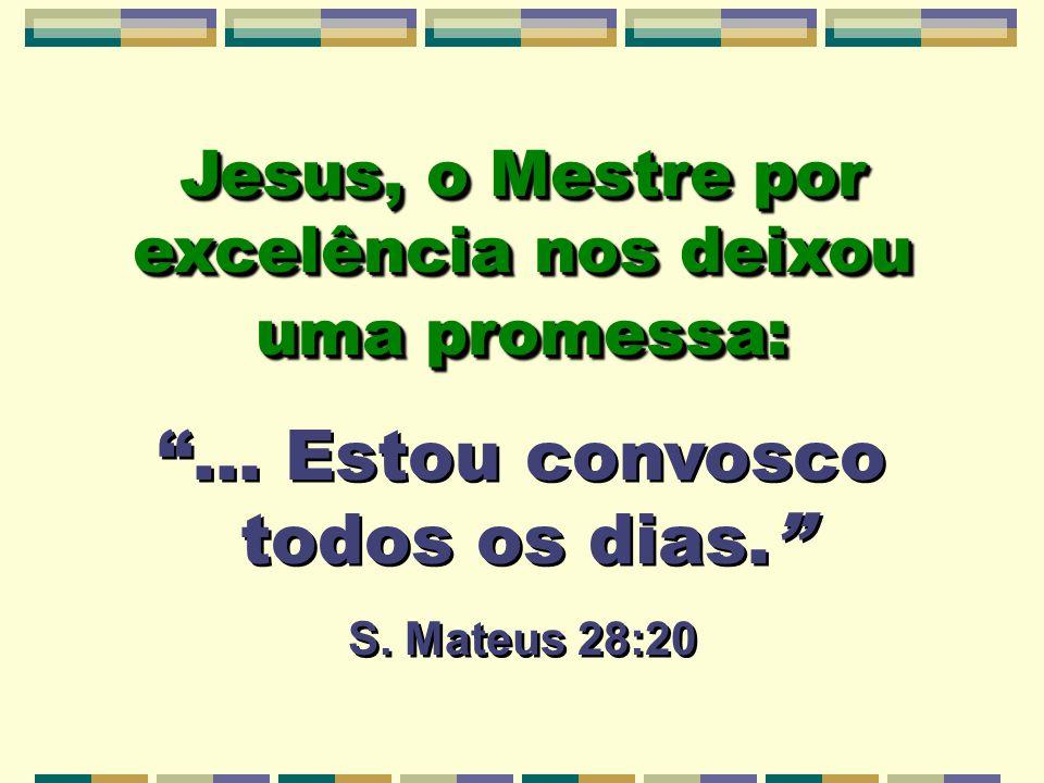 Jesus, o Mestre por excelência nos deixou uma promessa:... Estou convosco todos os dias. S. Mateus 28:20 Jesus, o Mestre por excelência nos deixou uma