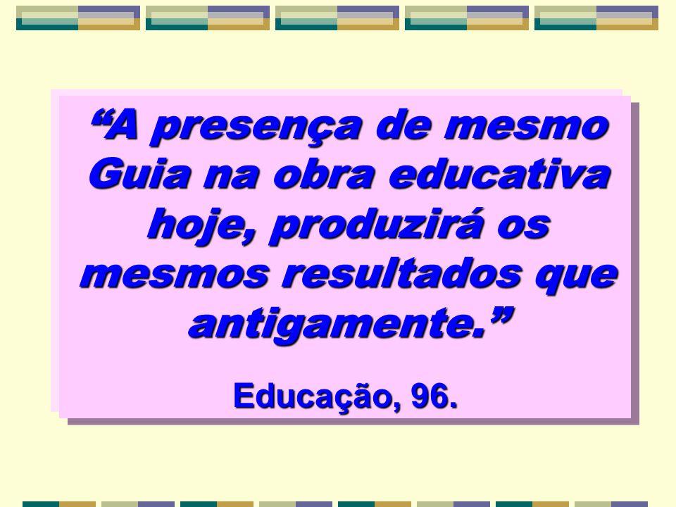 A presença de mesmo Guia na obra educativa hoje, produzirá os mesmos resultados que antigamente. Educação, 96.