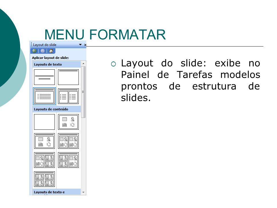 MENU FORMATAR Layout do slide: exibe no Painel de Tarefas modelos prontos de estrutura de slides.