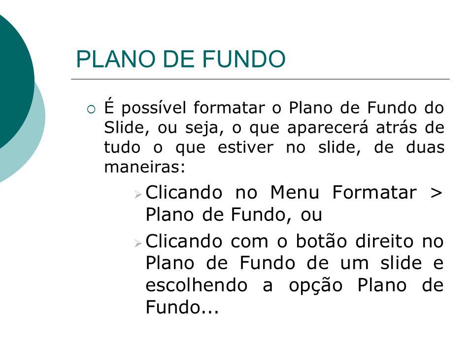 PLANO DE FUNDO É possível formatar o Plano de Fundo do Slide, ou seja, o que aparecerá atrás de tudo o que estiver no slide, de duas maneiras: Clicand
