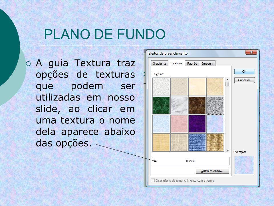PLANO DE FUNDO A guia Textura traz opções de texturas que podem ser utilizadas em nosso slide, ao clicar em uma textura o nome dela aparece abaixo das