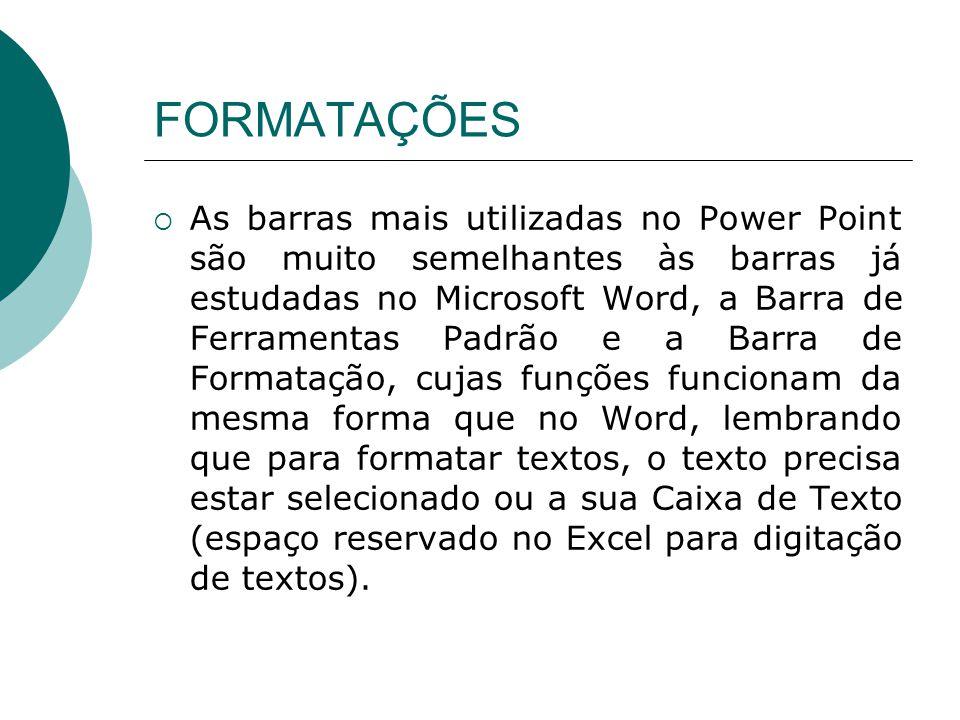 FORMATAÇÕES As barras mais utilizadas no Power Point são muito semelhantes às barras já estudadas no Microsoft Word, a Barra de Ferramentas Padrão e a