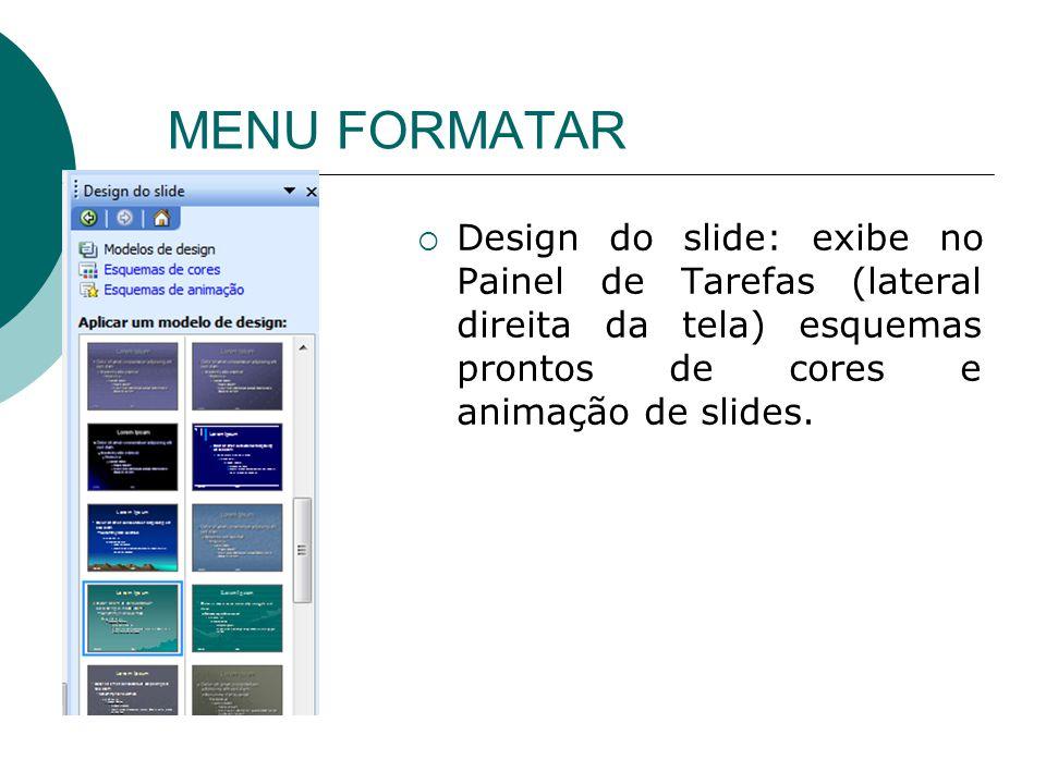 MENU FORMATAR Design do slide: exibe no Painel de Tarefas (lateral direita da tela) esquemas prontos de cores e animação de slides.