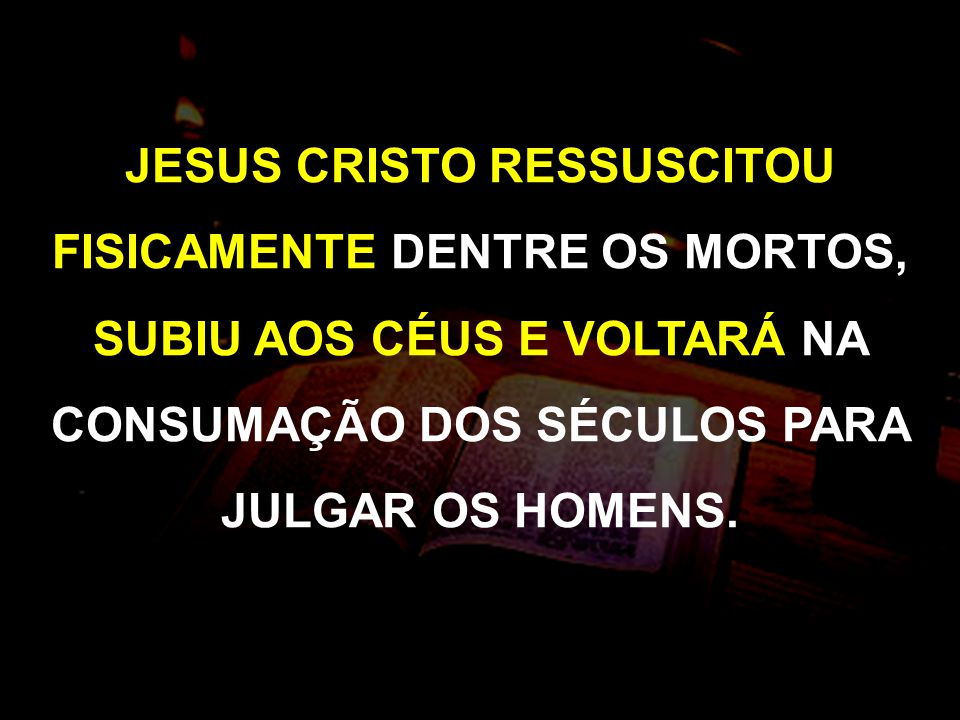 JESUS CRISTO RESSUSCITOU FISICAMENTE DENTRE OS MORTOS, SUBIU AOS CÉUS E VOLTARÁ NA CONSUMAÇÃO DOS SÉCULOS PARA JULGAR OS HOMENS.