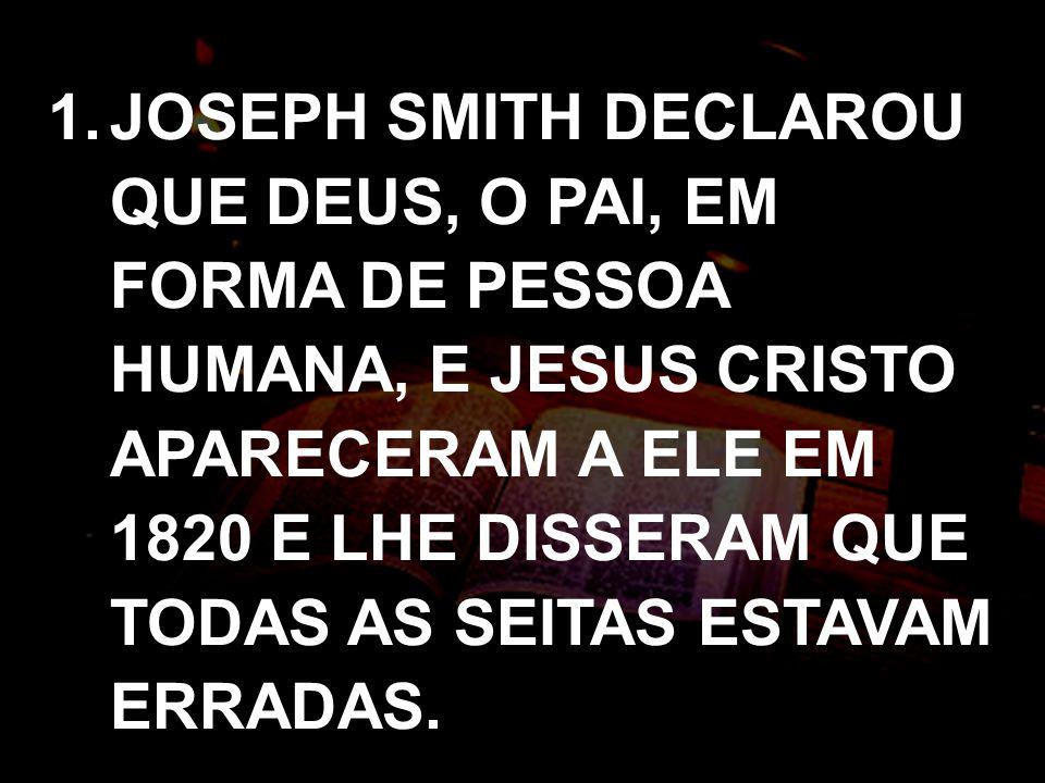 1.JOSEPH SMITH DECLAROU QUE DEUS, O PAI, EM FORMA DE PESSOA HUMANA, E JESUS CRISTO APARECERAM A ELE EM 1820 E LHE DISSERAM QUE TODAS AS SEITAS ESTAVAM