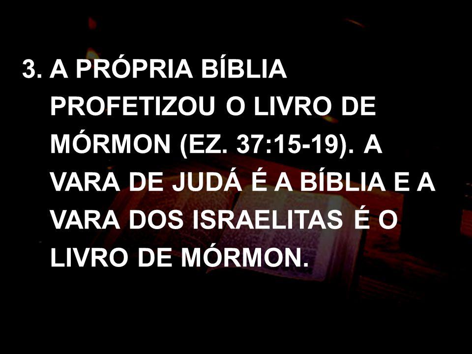 3. A PRÓPRIA BÍBLIA PROFETIZOU O LIVRO DE MÓRMON (EZ. 37:15-19). A VARA DE JUDÁ É A BÍBLIA E A VARA DOS ISRAELITAS É O LIVRO DE MÓRMON.