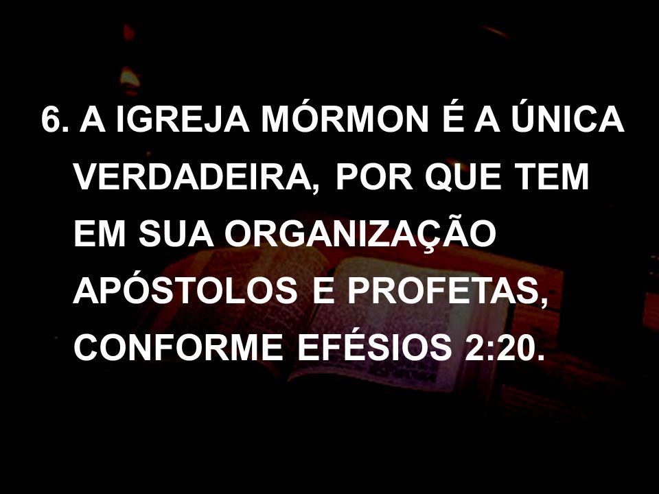 6. A IGREJA MÓRMON É A ÚNICA VERDADEIRA, POR QUE TEM EM SUA ORGANIZAÇÃO APÓSTOLOS E PROFETAS, CONFORME EFÉSIOS 2:20.