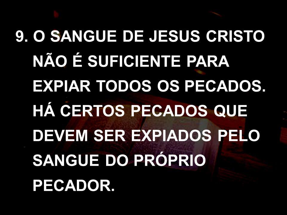 9. O SANGUE DE JESUS CRISTO NÃO É SUFICIENTE PARA EXPIAR TODOS OS PECADOS. HÁ CERTOS PECADOS QUE DEVEM SER EXPIADOS PELO SANGUE DO PRÓPRIO PECADOR.