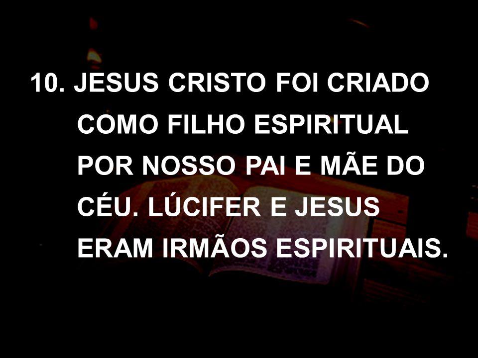 10. JESUS CRISTO FOI CRIADO COMO FILHO ESPIRITUAL POR NOSSO PAI E MÃE DO CÉU. LÚCIFER E JESUS ERAM IRMÃOS ESPIRITUAIS.