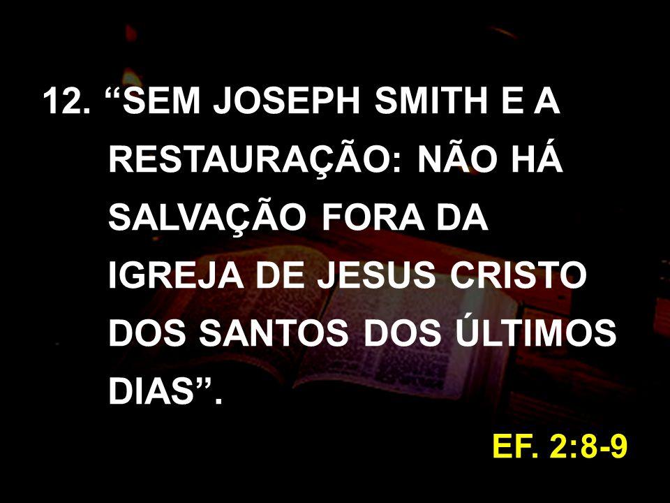 12. SEM JOSEPH SMITH E A RESTAURAÇÃO: NÃO HÁ SALVAÇÃO FORA DA IGREJA DE JESUS CRISTO DOS SANTOS DOS ÚLTIMOS DIAS. EF. 2:8-9