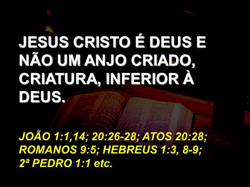 JESUS CRISTO É DEUS E NÃO UM ANJO CRIADO, CRIATURA, INFERIOR À DEUS. JOÃO 1:1,14; 20:26-28; ATOS 20:28; ROMANOS 9:5; HEBREUS 1:3, 8-9; 2ª PEDRO 1:1 et