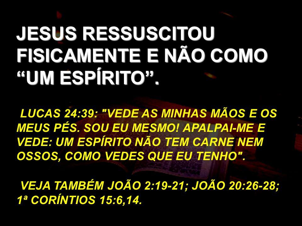 JESUS RESSUSCITOU FISICAMENTE E NÃO COMO UM ESPÍRITO. LUCAS 24:39: