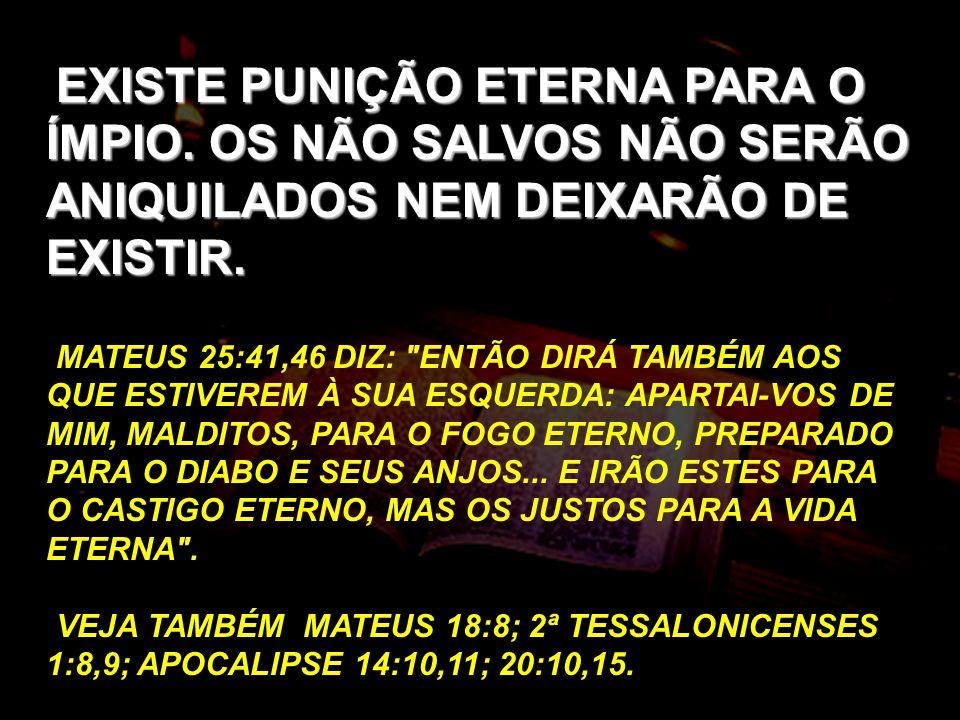 EXISTE PUNIÇÃO ETERNA PARA O ÍMPIO. OS NÃO SALVOS NÃO SERÃO ANIQUILADOS NEM DEIXARÃO DE EXISTIR. MATEUS 25:41,46 DIZ: