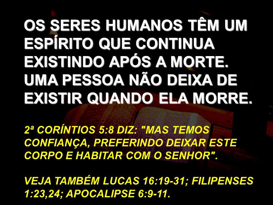 OS SERES HUMANOS TÊM UM ESPÍRITO QUE CONTINUA EXISTINDO APÓS A MORTE. UMA PESSOA NÃO DEIXA DE EXISTIR QUANDO ELA MORRE. 2ª CORÍNTIOS 5:8 DIZ: