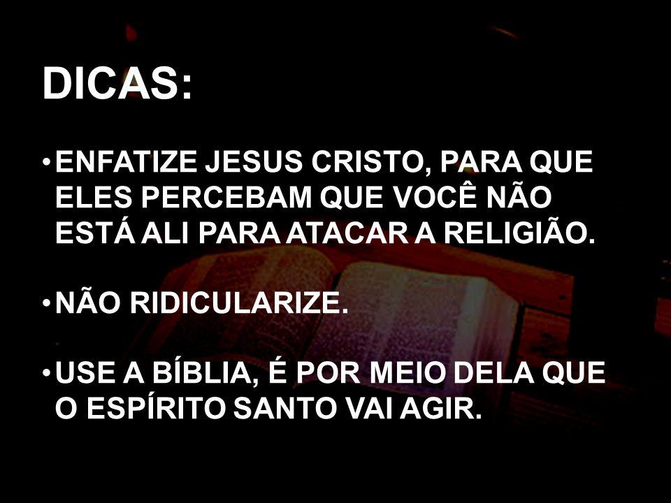 DICAS: ENFATIZE JESUS CRISTO, PARA QUE ELES PERCEBAM QUE VOCÊ NÃO ESTÁ ALI PARA ATACAR A RELIGIÃO. NÃO RIDICULARIZE. USE A BÍBLIA, É POR MEIO DELA QUE