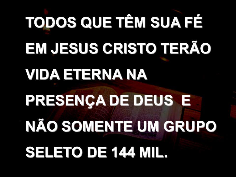 TODOS QUE TÊM SUA FÉ EM JESUS CRISTO TERÃO VIDA ETERNA NA PRESENÇA DE DEUS E NÃO SOMENTE UM GRUPO SELETO DE 144 MIL.