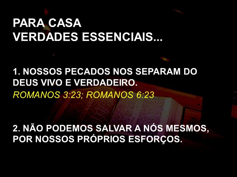 PARA CASA VERDADES ESSENCIAIS... 1. NOSSOS PECADOS NOS SEPARAM DO DEUS VIVO E VERDADEIRO. ROMANOS 3:23; ROMANOS 6:23 2. NÃO PODEMOS SALVAR A NÓS MESMO