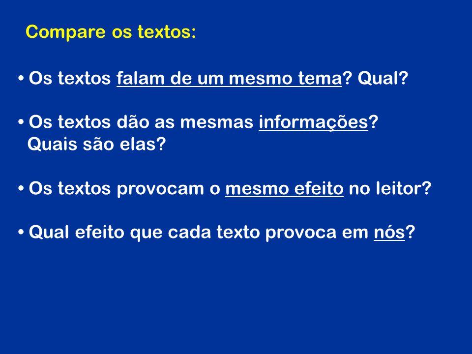 Os textos falam de um mesmo tema? Qual? Os textos dão as mesmas informações? Quais são elas? Os textos provocam o mesmo efeito no leitor? Qual efeito