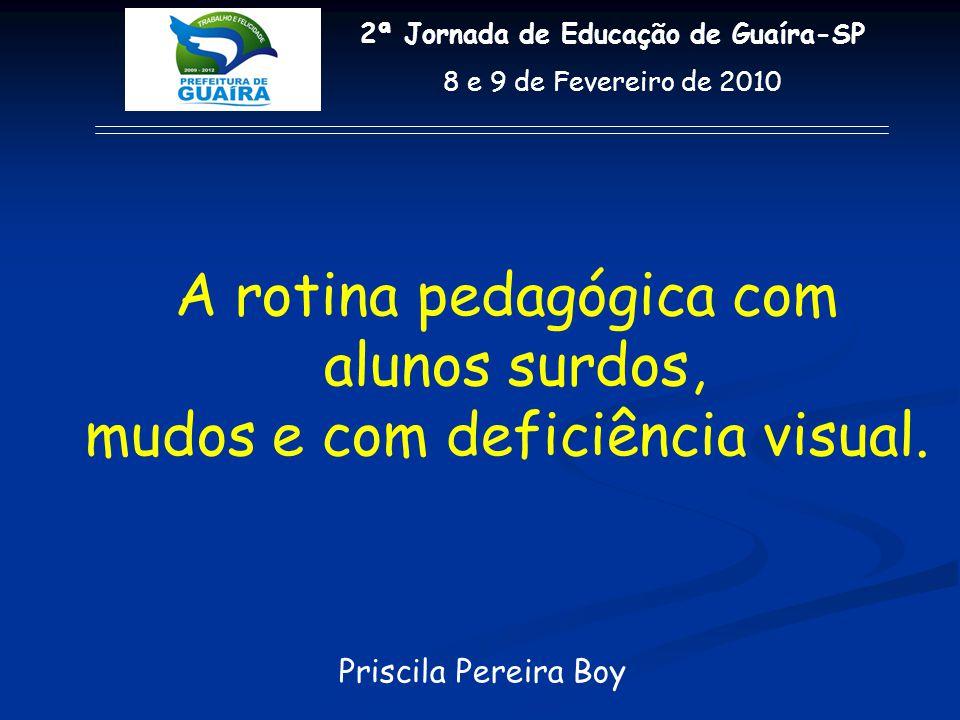 Priscila Pereira Boy 2ª Jornada de Educação de Guaíra-SP 8 e 9 de Fevereiro de 2010 A rotina pedagógica com alunos surdos, mudos e com deficiência vis