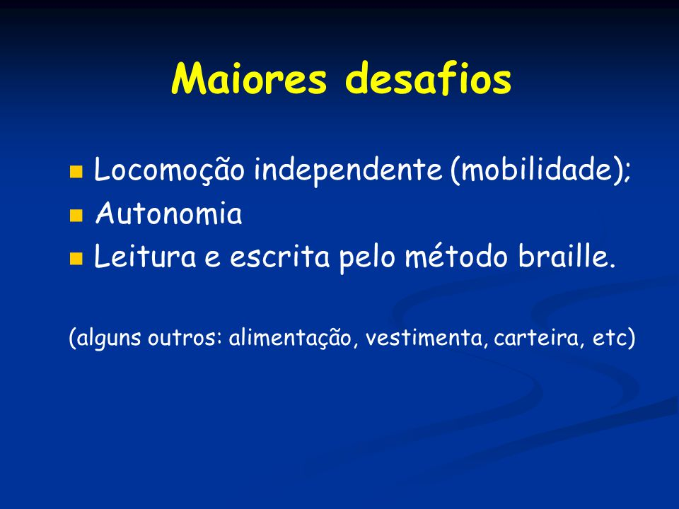 Maiores desafios Locomoção independente (mobilidade); Autonomia Leitura e escrita pelo método braille. (alguns outros: alimentação, vestimenta, cartei