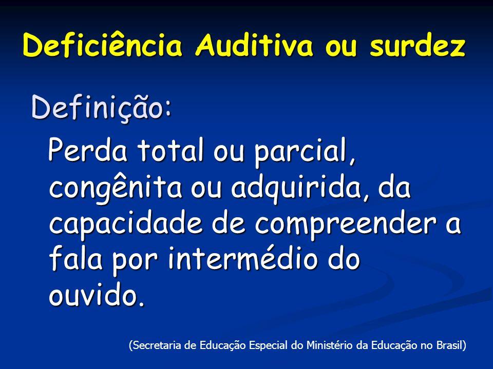 Deficiência Auditiva ou surdez Definição: Perda total ou parcial, congênita ou adquirida, da capacidade de compreender a fala por intermédio do ouvido