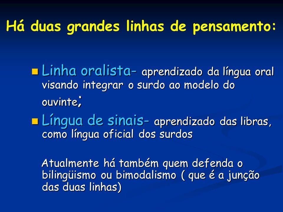 Há duas grandes linhas de pensamento: Linha oralista- aprendizado da língua oral visando integrar o surdo ao modelo do ouvinte ; Linha oralista- apren