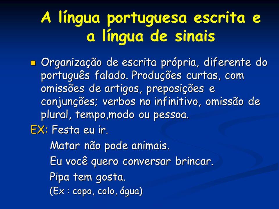 A língua portuguesa escrita e a língua de sinais Organização de escrita própria, diferente do português falado. Produções curtas, com omissões de arti